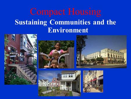 Compact Housing Sustaining Communities and the Environment.