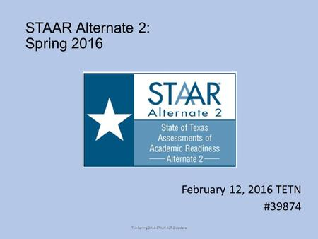 STAAR Alternate 2: Spring 2016 February 12, 2016 TETN #39874 TEA Spring 2016 STAAR ALT 2 Update.