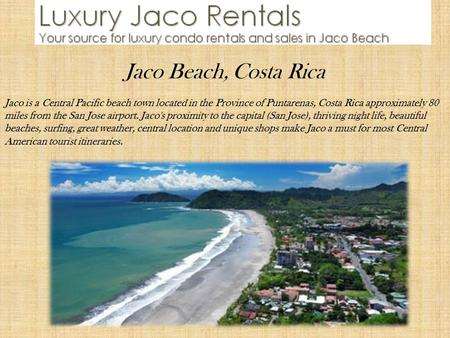 Jaco Beach, Costa Rica Jaco is a Central Pacific beach town located in the Province of Puntarenas, Costa Rica approximately 80 miles from the San Jose.