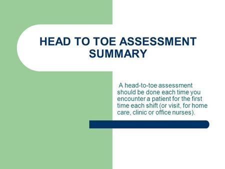 HEAD TO TOE ASSESSMENT SUMMARY A head-to-toe assessment should be done each time you encounter a patient for the first time each shift (or visit, for home.