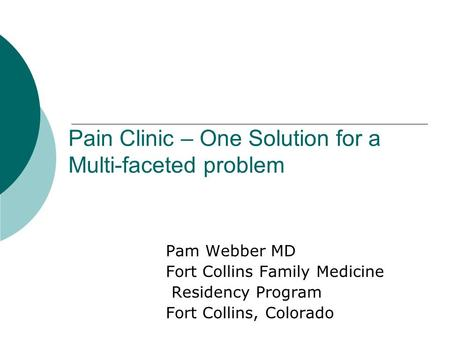 Pain Clinic – One Solution for a Multi-faceted problem Pam Webber MD Fort Collins Family Medicine Residency Program Fort Collins, Colorado.