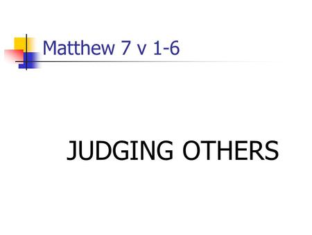 "Matthew 7 v 1-6 JUDGING OTHERS. First challenge Cultural context: Public and private criticism Generational mantra of ""tolerance"""