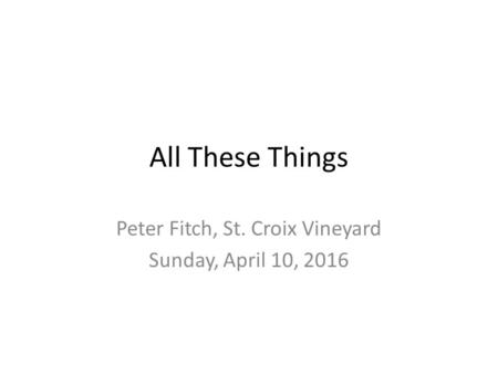 All These Things Peter Fitch, St. Croix Vineyard Sunday, April 10, 2016.