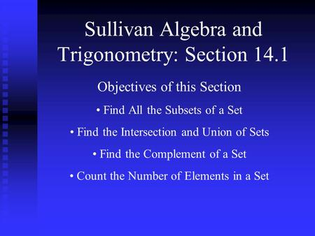 Sullivan Algebra and Trigonometry: Section 14.1 Objectives of this Section Find All the Subsets of a Set Find the Intersection and Union of Sets Find the.