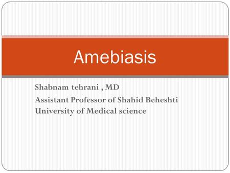 Shabnam tehrani, MD Assistant Professor of Shahid Beheshti University of Medical science Amebiasis.
