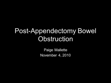 Post-Appendectomy Bowel Obstruction Paige Mallette November 4, 2010.
