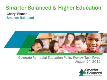 Smarter Balanced & Higher Education Cheryl Blanco Smarter Balanced Colorado Remedial Education Policy Review Task Force August 24, 2012.