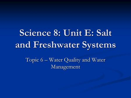 Science 8: Unit E: Salt and Freshwater Systems Topic 6 – Water Quality and Water Management.