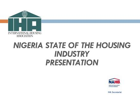 NIGERIA STATE OF THE HOUSING INDUSTRY PRESENTATION IHA Secretariat.