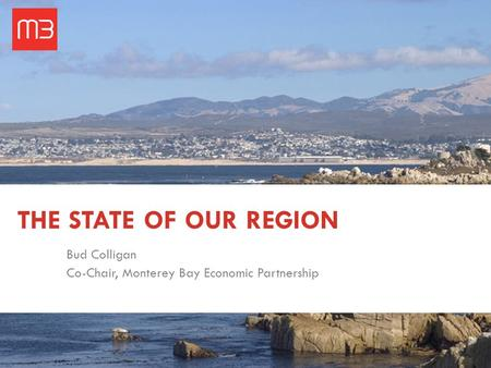 THE STATE OF OUR REGION Bud Colligan Co-Chair, Monterey Bay Economic Partnership.