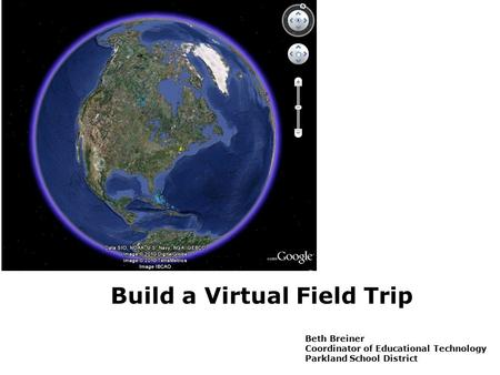 Build a Virtual Field Trip Beth Breiner Coordinator of Educational Technology Parkland School District.