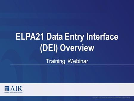 ELPA21 Data Entry Interface (DEI) Overview Training Webinar Copyright © 2014 American Institutes for Research. All rights reserved.