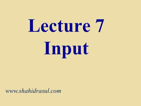 Lecture 7 Input www.shahidrasul.com. What Is Input? What is input?  Input device is any hardware component that allows users to enter data and instructions.