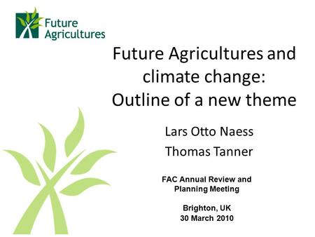 Future Agricultures and climate change: Outline of a new theme Lars Otto Naess Thomas Tanner FAC Annual Review and Planning Meeting Brighton, UK 30 March.