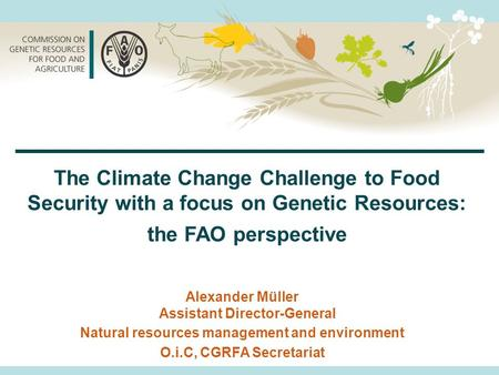 Alexander Müller Assistant Director-General Natural resources management and environment O.i.C, CGRFA Secretariat The Climate Change Challenge to Food.