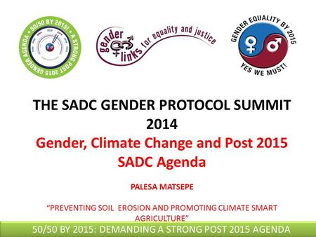 "THE SADC GENDER PROTOCOL SUMMIT 2014 Gender, Climate Change and Post 2015 SADC Agenda PALESA MATSEPE ""PREVENTING SOIL EROSION AND PROMOTING CLIMATE SMART."
