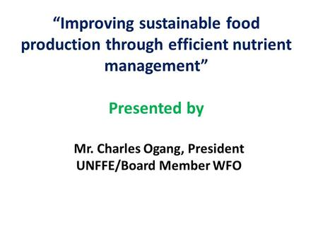 """Improving sustainable food production through efficient nutrient management"" Presented by Mr. Charles Ogang, President UNFFE/Board Member WFO."
