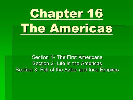 Chapter 16 The Americas Section 1- The First Americans Section 2- Life in the Americas Section 3- Fall of the Aztec and Inca Empires.