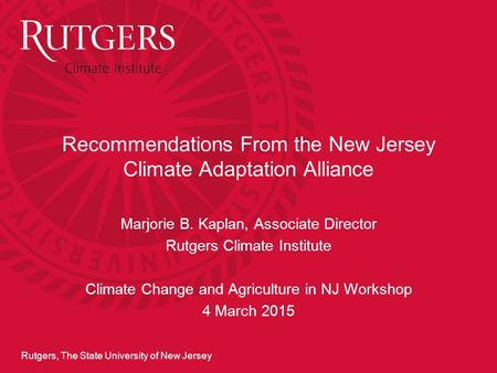 Rutgers, The State University of New Jersey Recommendations From the New Jersey Climate Adaptation Alliance Marjorie B. Kaplan, Associate Director Rutgers.