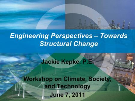 Engineering Perspectives – Towards Structural Change Jackie Kepke, P.E. Workshop on Climate, Society, and Technology June 7, 2011.