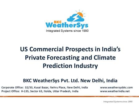 Integrated Systems since 1990 US Commercial Prospects in India's Private Forecasting and Climate Prediction Industry BKC WeatherSys Pvt. Ltd. New Delhi,