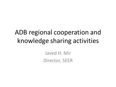 ADB regional cooperation and knowledge sharing activities Javed H. Mir Director, SEER.