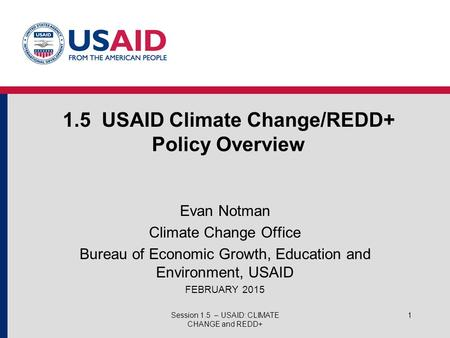 1.5 USAID Climate Change/REDD+ Policy Overview Evan Notman Climate Change Office Bureau of Economic Growth, Education and Environment, USAID FEBRUARY 2015.