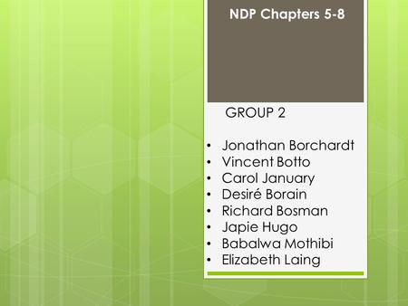 GROUP 2 Jonathan Borchardt Vincent Botto Carol January Desiré Borain Richard Bosman Japie Hugo Babalwa Mothibi Elizabeth Laing NDP Chapters 5-8.