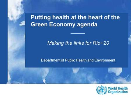 Public health and environment 1 |1 | Putting health at the heart of the Green Economy agenda _____ Making the links for Rio+20 Department of Public Health.