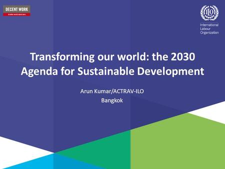 Transforming our world: the 2030 Agenda for Sustainable Development Arun Kumar/ACTRAV-ILO Bangkok.
