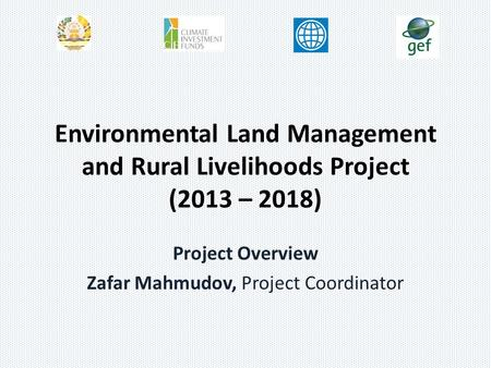 Environmental Land Management and Rural Livelihoods Project (2013 – 2018) Project Overview Zafar Mahmudov, Project Coordinator.