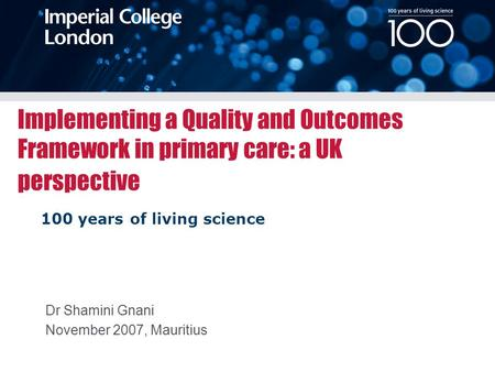 100 years of living science Implementing a Quality and Outcomes Framework in primary care: a UK perspective Dr Shamini Gnani November 2007, Mauritius.