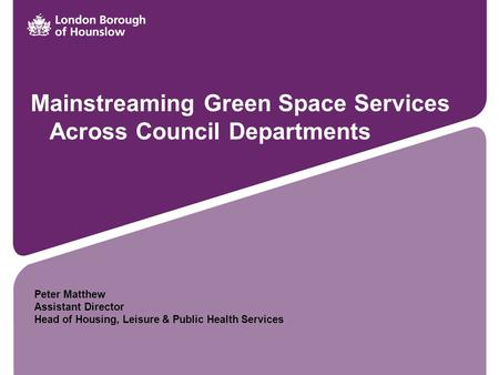 Mainstreaming Green Space Services Across Council Departments Peter Matthew Assistant Director Head of Housing, Leisure & Public Health Services.
