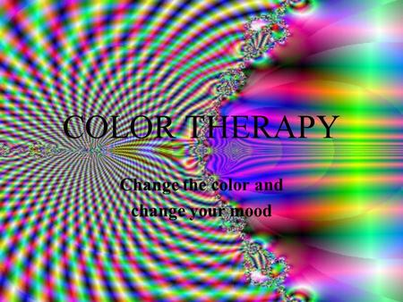 COLOR THERAPY Change the color and change your mood.