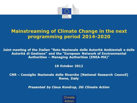 Climate Action Mainstreaming of Climate Change in the next programming period 2014-2020 Joint meeting of the Italian Rete Nazionale delle Autorità Ambientali.