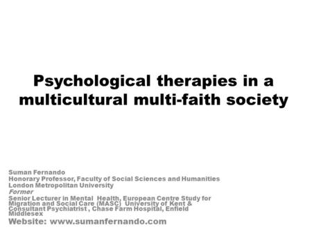 Psychological therapies in a multicultural multi-faith society Suman Fernando Honorary Professor, Faculty of Social Sciences and Humanities London Metropolitan.