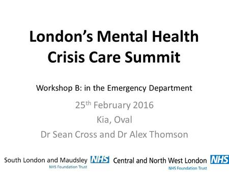 London's Mental Health Crisis Care Summit Workshop B: in the Emergency Department 25 th February 2016 Kia, Oval Dr Sean Cross and Dr Alex Thomson.