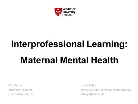 Interprofessional Learning: Maternal Mental Health Elisa Perco Midwifery Lecturer Laura Foley Senior Lecturer in Mental Health nursing.