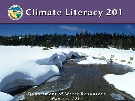 Climate Literacy 201 Department of Water Resources May 22, 2013.