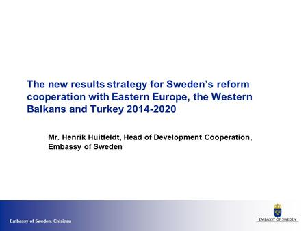 Embassy of Sweden, Chisinau The new results strategy for Sweden's reform cooperation with Eastern Europe, the Western Balkans and Turkey 2014-2020 Mr.