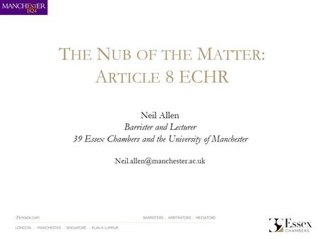 T HE N UB OF THE M ATTER : A RTICLE 8 ECHR Neil Allen Barrister and Lecturer 39 Essex Chambers and the University of Manchester