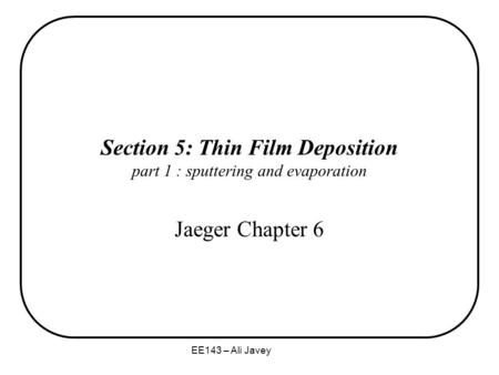 EE143 – Ali Javey Section 5: Thin Film Deposition part 1 : sputtering and evaporation Jaeger Chapter 6.