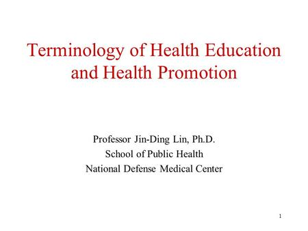 1 Terminology of Health Education and Health Promotion Professor Jin-Ding Lin, Ph.D. School of Public Health National Defense Medical Center.