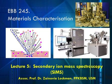 Lecture 5: Secondary ion mass spectroscopy (SIMS) Assoc. Prof. Dr. Zainovia Lockman, PPKBSM, USM EBB 245. Materials Characterisation.