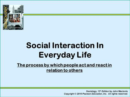 Social Interaction In Everyday Life The process by which people act and react in relation to others Sociology, 13 h Edition by John Macionis Copyright.