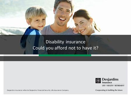Desjardins Insurance refers to Desjardins Financial Security Life Assurance Company. Disability insurance Could you afford not to have it?