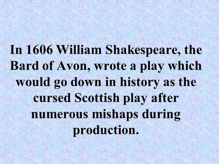 In 1606 William Shakespeare, the Bard of Avon, wrote a play which would go down in history as the cursed Scottish play after numerous mishaps during production.