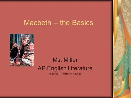 Macbeth – the Basics Ms. Miller AP English Literature (source – Prestwick House)
