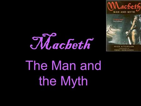 Macbeth The Man and the Myth. What do you know abou t ?