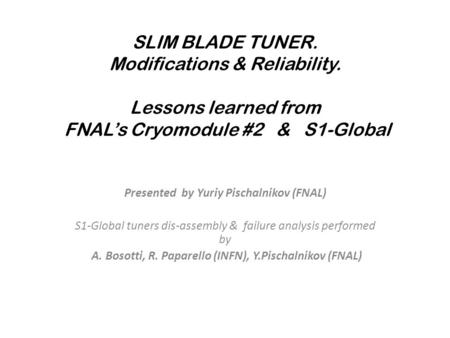 SLIM BLADE TUNER. Modifications & Reliability. Lessons learned from FNAL's Cryomodule #2 & S1-Global Presented by Yuriy Pischalnikov (FNAL) S1-Global tuners.